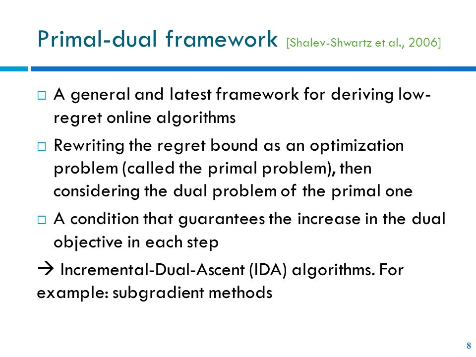 A general and latest framework for deriving low- regret online algorithms Rewriting the regret bound as an optimization problem (called the primal problem), then considering the dual problem of the primal one A condition that guarantees the increase in the dual objective in each step Incremental-Dual-Ascent (IDA) algorithms.