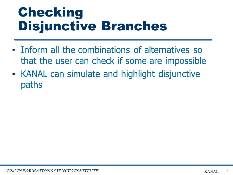 11 USC INFORMATION SCIENCES INSTITUTE KANAL Checking Disjunctive Branches Inform all the combinations of alternatives so that the user can check if some are impossible KANAL can simulate and highlight disjunctive paths