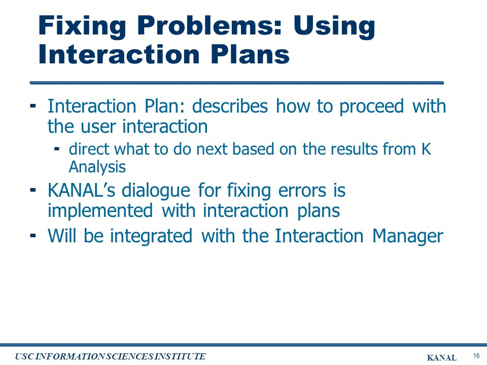 16 USC INFORMATION SCIENCES INSTITUTE KANAL Fixing Problems: Using Interaction Plans Interaction Plan: describes how to proceed with the user interaction direct what to do next based on the results from K Analysis KANALs dialogue for fixing errors is implemented with interaction plans Will be integrated with the Interaction Manager