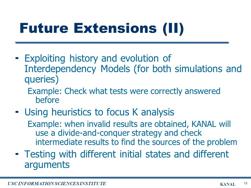 19 USC INFORMATION SCIENCES INSTITUTE KANAL Future Extensions (II) Exploiting history and evolution of Interdependency Models (for both simulations and queries) Example: Check what tests were correctly answered before Using heuristics to focus K analysis Example: when invalid results are obtained, KANAL will use a divide-and-conquer strategy and check intermediate results to find the sources of the problem Testing with different initial states and different arguments