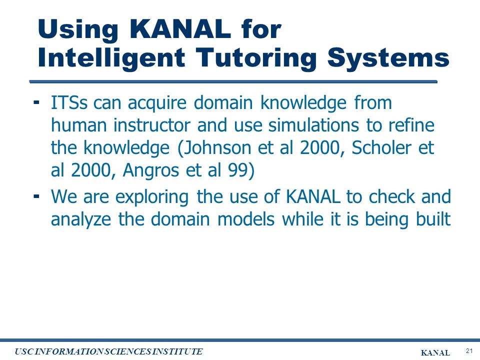 21 USC INFORMATION SCIENCES INSTITUTE KANAL Using KANAL for Intelligent Tutoring Systems ITSs can acquire domain knowledge from human instructor and use simulations to refine the knowledge (Johnson et al 2000, Scholer et al 2000, Angros et al 99) We are exploring the use of KANAL to check and analyze the domain models while it is being built