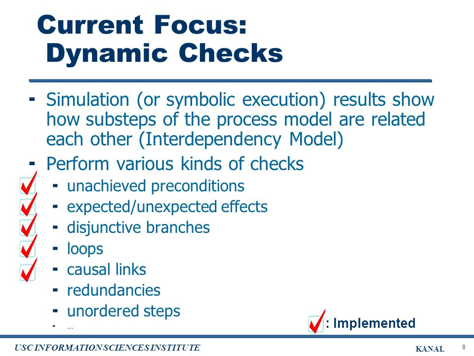 8 USC INFORMATION SCIENCES INSTITUTE KANAL Current Focus: Dynamic Checks Simulation (or symbolic execution) results show how substeps of the process model are related each other (Interdependency Model) Perform various kinds of checks unachieved preconditions expected/unexpected effects disjunctive branches loops causal links redundancies unordered steps … : Implemented