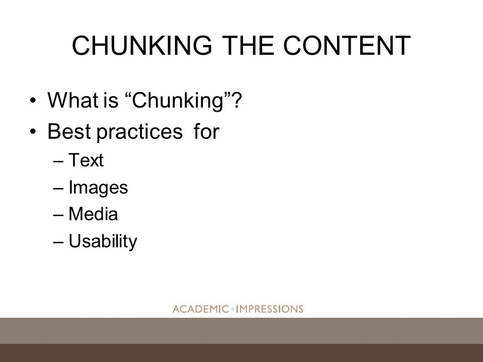 CHUNKING THE CONTENT What is Chunking Best practices for –Text –Images –Media –Usability