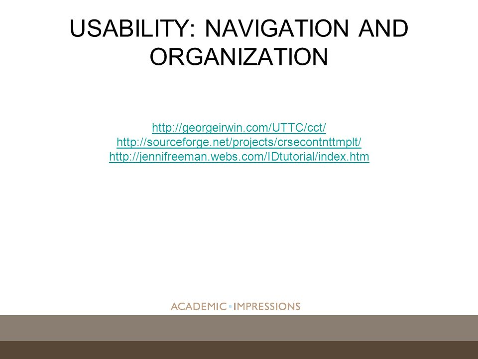 http://georgeirwin.com/UTTC/cct/ http://sourceforge.net/projects/crsecontnttmplt/ http://jennifreeman.webs.com/IDtutorial/index.htm USABILITY: NAVIGATION AND ORGANIZATION