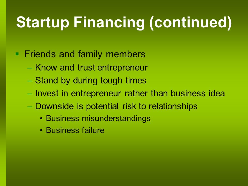 Startup Financing (continued) Friends and family members –Know and trust entrepreneur –Stand by during tough times –Invest in entrepreneur rather than business idea –Downside is potential risk to relationships Business misunderstandings Business failure