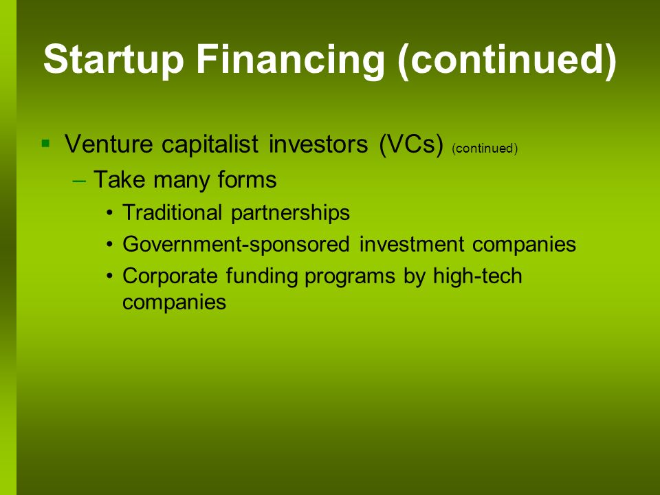 Startup Financing (continued) Venture capitalist investors (VCs) (continued) –Take many forms Traditional partnerships Government-sponsored investment companies Corporate funding programs by high-tech companies