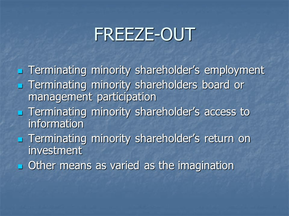 FREEZE-OUT Terminating minority shareholders employment Terminating minority shareholders employment Terminating minority shareholders board or management participation Terminating minority shareholders board or management participation Terminating minority shareholders access to information Terminating minority shareholders access to information Terminating minority shareholders return on investment Terminating minority shareholders return on investment Other means as varied as the imagination Other means as varied as the imagination