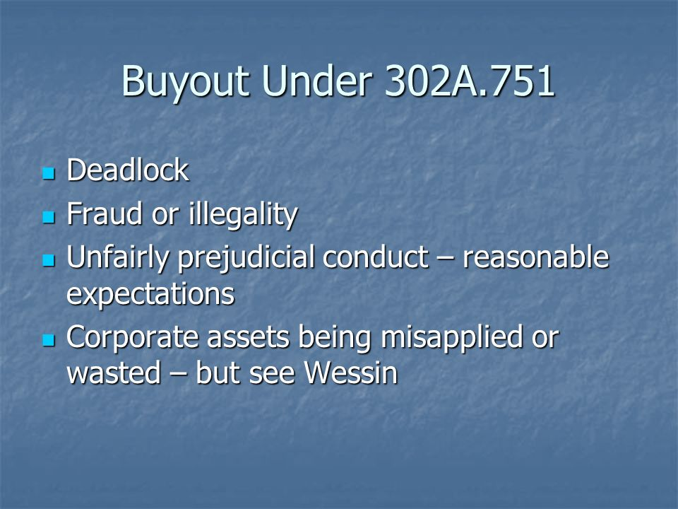 Buyout Under 302A.751 Deadlock Deadlock Fraud or illegality Fraud or illegality Unfairly prejudicial conduct – reasonable expectations Unfairly prejudicial conduct – reasonable expectations Corporate assets being misapplied or wasted – but see Wessin Corporate assets being misapplied or wasted – but see Wessin