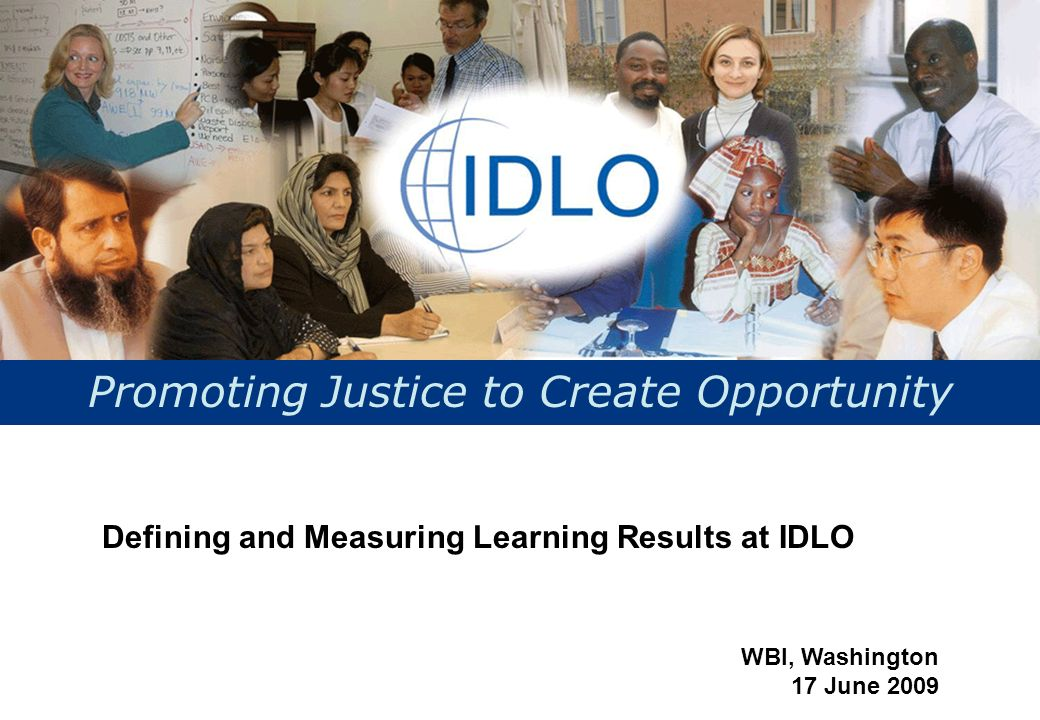 Promoting Justice to Create Opportunity Defining and Measuring Learning Results at IDLO WBI, Washington 17 June 2009