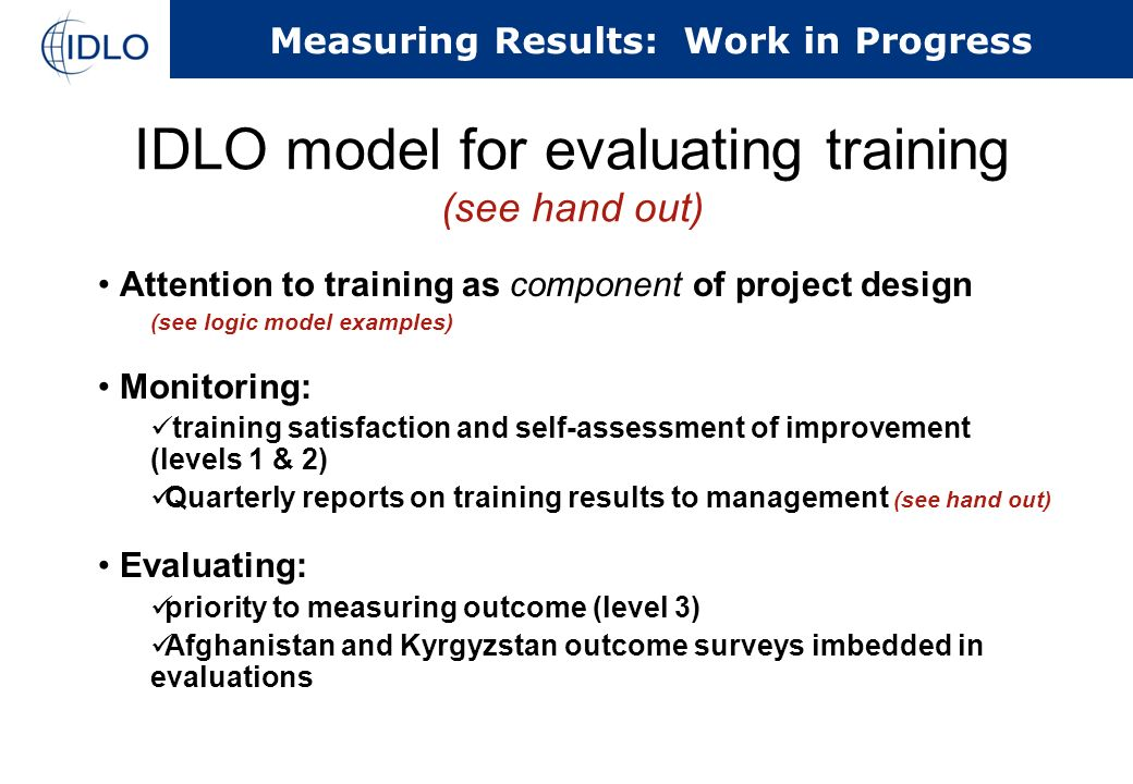 Measuring Results: Work in Progress IDLO model for evaluating training (see hand out) Attention to training as component of project design (see logic model examples) Monitoring: training satisfaction and self-assessment of improvement (levels 1 & 2) Quarterly reports on training results to management (see hand out) Evaluating: priority to measuring outcome (level 3) Afghanistan and Kyrgyzstan outcome surveys imbedded in evaluations