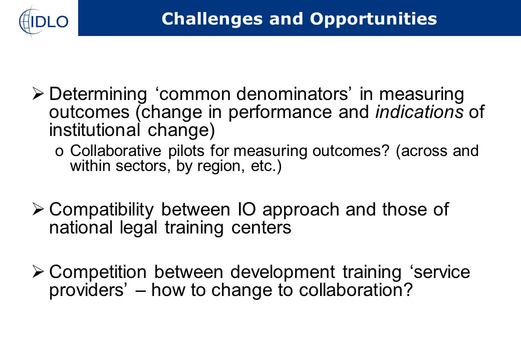 Challenges and Opportunities Determining common denominators in measuring outcomes (change in performance and indications of institutional change) oCollaborative pilots for measuring outcomes.