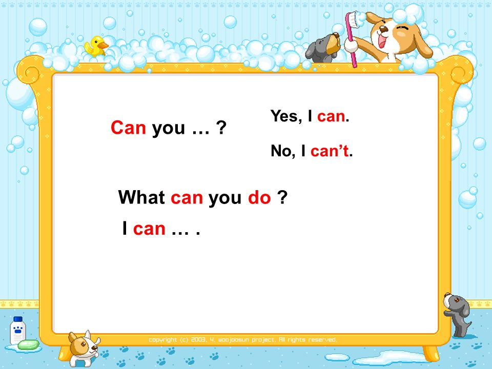 Can you … Yes, I can. No, I cant. What can you do I can ….