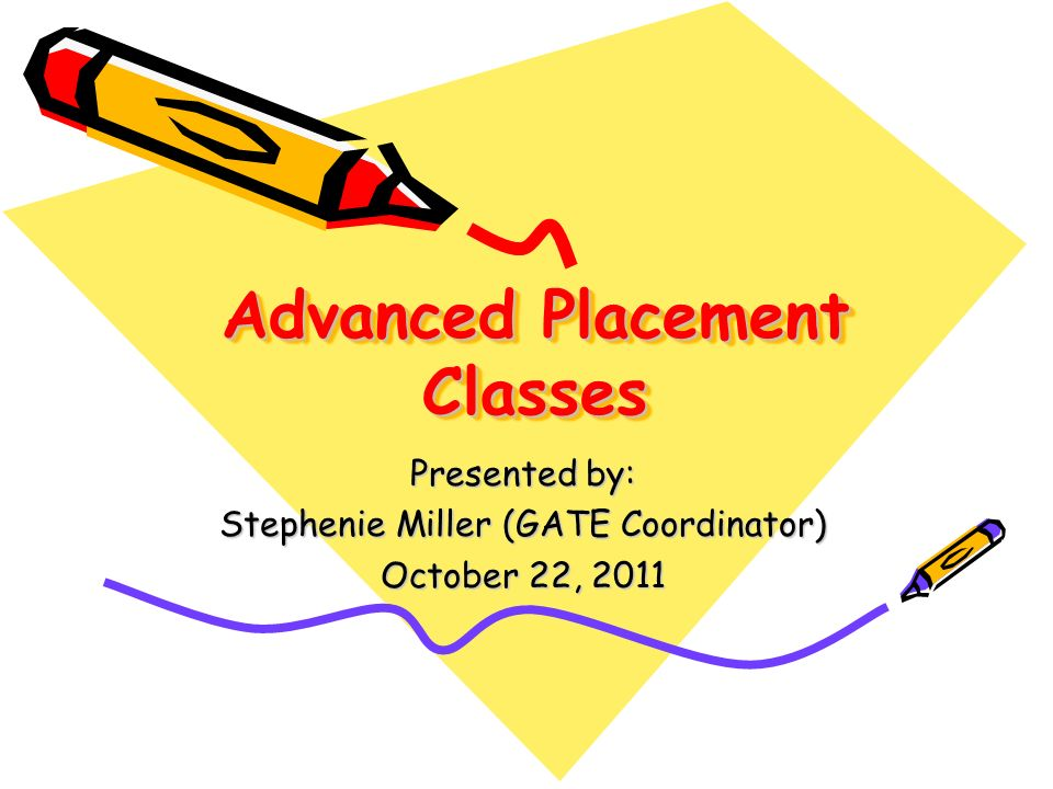 Advanced Placement Classes Presented by: Stephenie Miller (GATE Coordinator) October 22, 2011