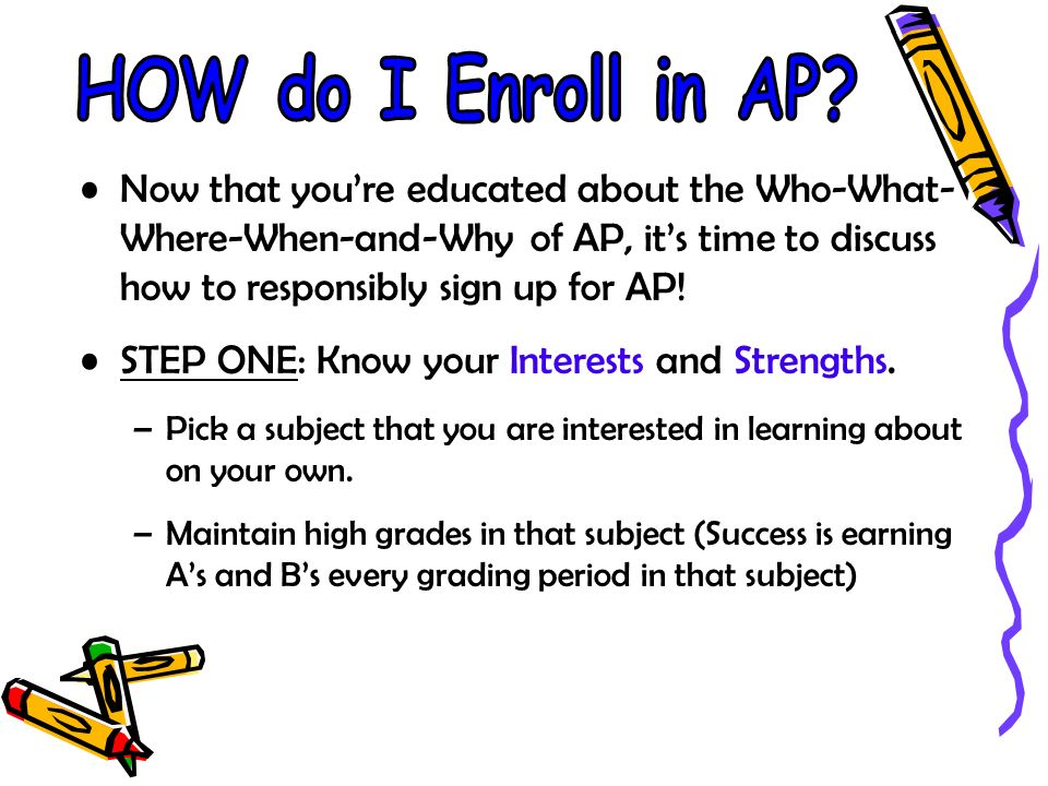Now that youre educated about the Who-What- Where-When-and-Why of AP, its time to discuss how to responsibly sign up for AP.