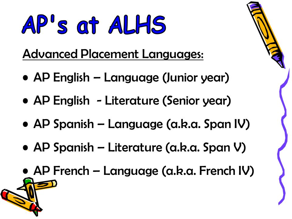 Advanced Placement Languages: AP English – Language (Junior year) AP English - Literature (Senior year) AP Spanish – Language (a.k.a.