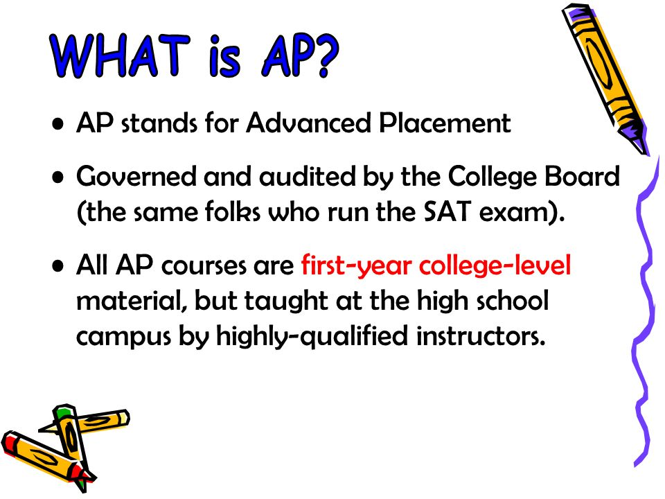 AP stands for Advanced Placement Governed and audited by the College Board (the same folks who run the SAT exam).