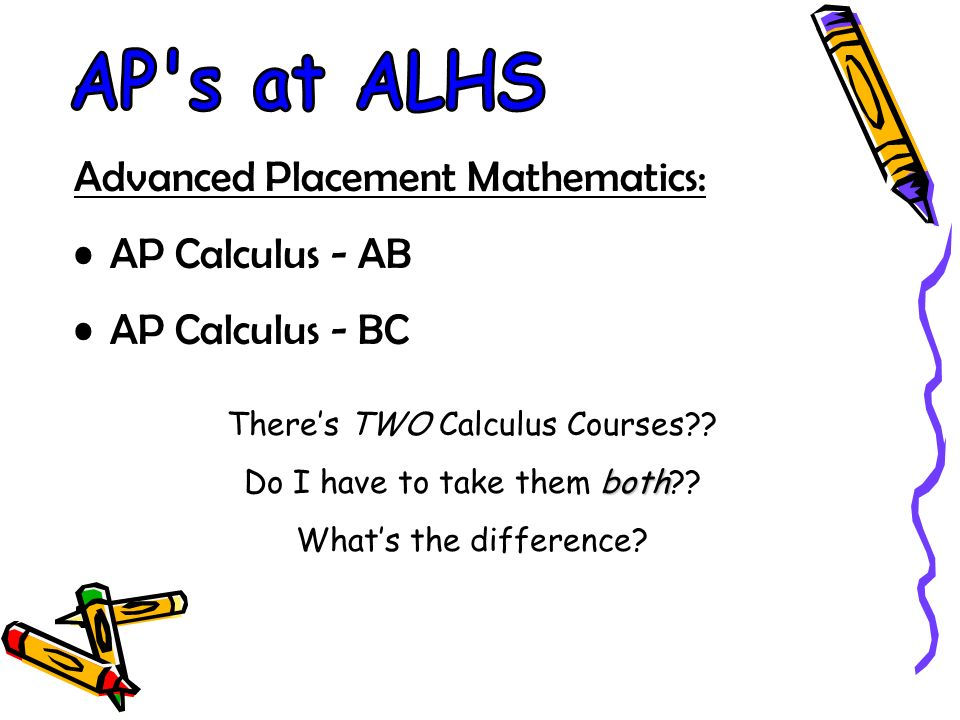 Advanced Placement Mathematics: AP Calculus - AB AP Calculus - BC Theres TWO Calculus Courses .
