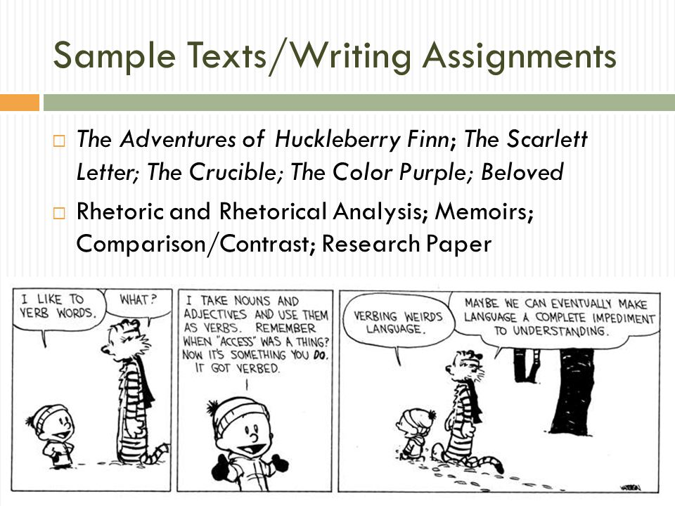 Sample Texts/Writing Assignments The Adventures of Huckleberry Finn; The Scarlett Letter; The Crucible; The Color Purple; Beloved Rhetoric and Rhetorical Analysis; Memoirs; Comparison/Contrast; Research Paper
