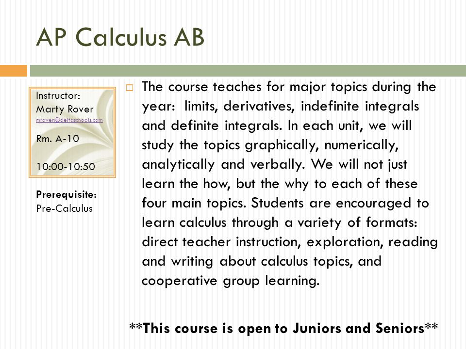 AP Calculus AB The course teaches for major topics during the year: limits, derivatives, indefinite integrals and definite integrals.