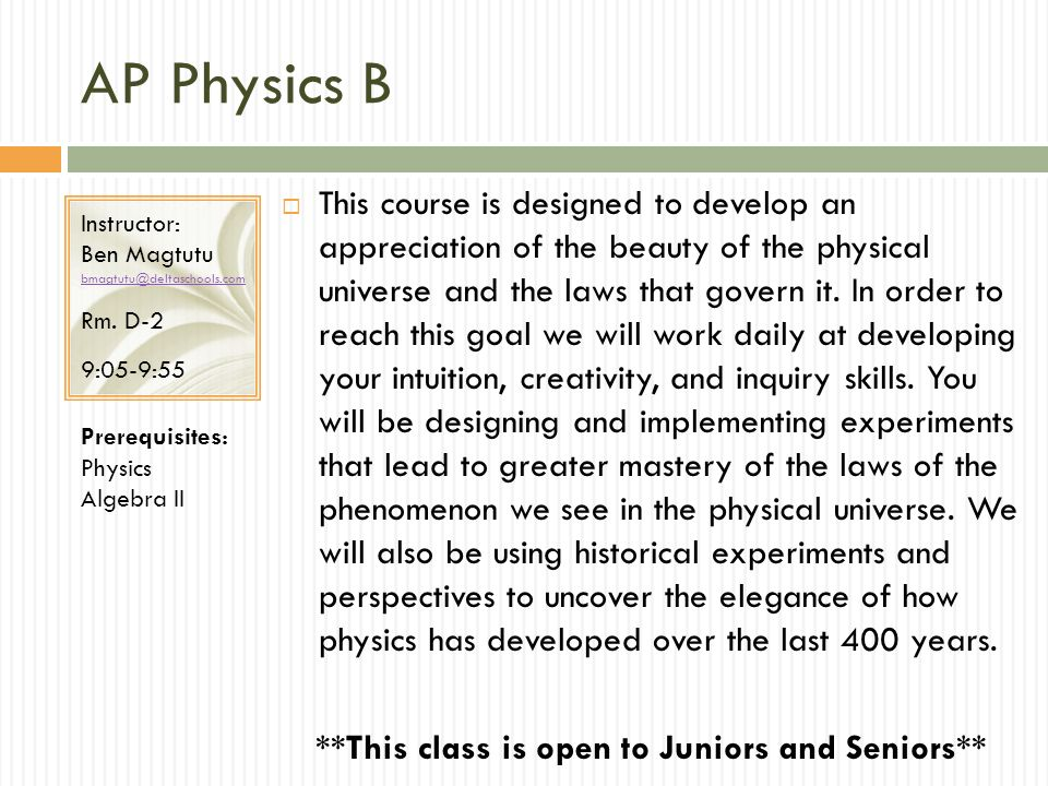 AP Physics B This course is designed to develop an appreciation of the beauty of the physical universe and the laws that govern it.