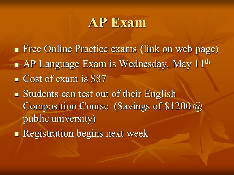 AP Exam Free Online Practice exams (link on web page) Free Online Practice exams (link on web page) AP Language Exam is Wednesday, May 11 th AP Language Exam is Wednesday, May 11 th Cost of exam is $87 Cost of exam is $87 Students can test out of their English Composition Course (Savings of public university) Students can test out of their English Composition Course (Savings of public university) Registration begins next week Registration begins next week