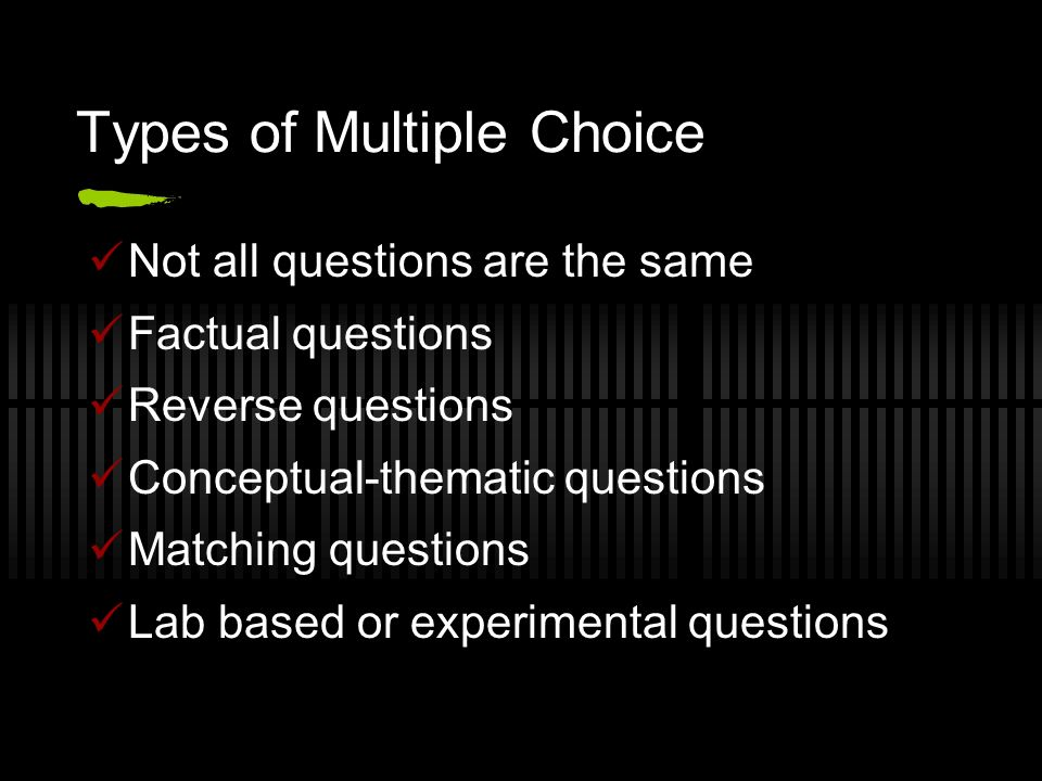 Types of Multiple Choice Not all questions are the same Factual questions Reverse questions Conceptual-thematic questions Matching questions Lab based or experimental questions