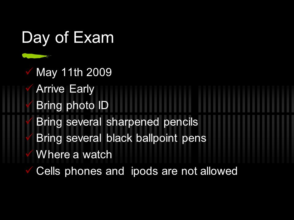 Day of Exam May 11th 2009 Arrive Early Bring photo ID Bring several sharpened pencils Bring several black ballpoint pens Where a watch Cells phones and ipods are not allowed