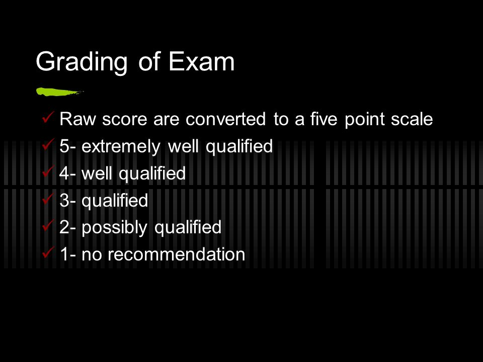 Grading of Exam Raw score are converted to a five point scale 5- extremely well qualified 4- well qualified 3- qualified 2- possibly qualified 1- no recommendation