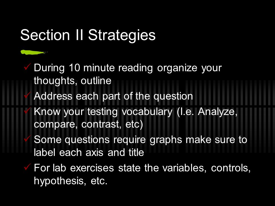Section II Strategies During 10 minute reading organize your thoughts, outline Address each part of the question Know your testing vocabulary (I.e.