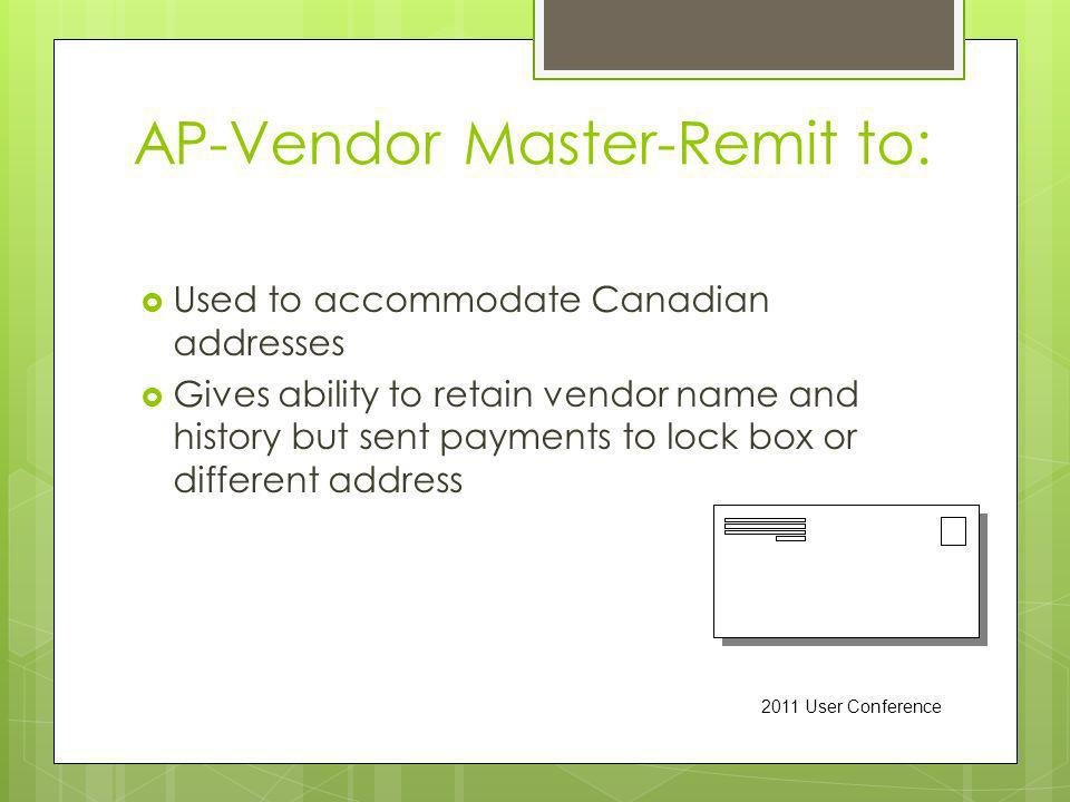 AP-Vendor Master-Remit to: Used to accommodate Canadian addresses Gives ability to retain vendor name and history but sent payments to lock box or different address 2011 User Conference