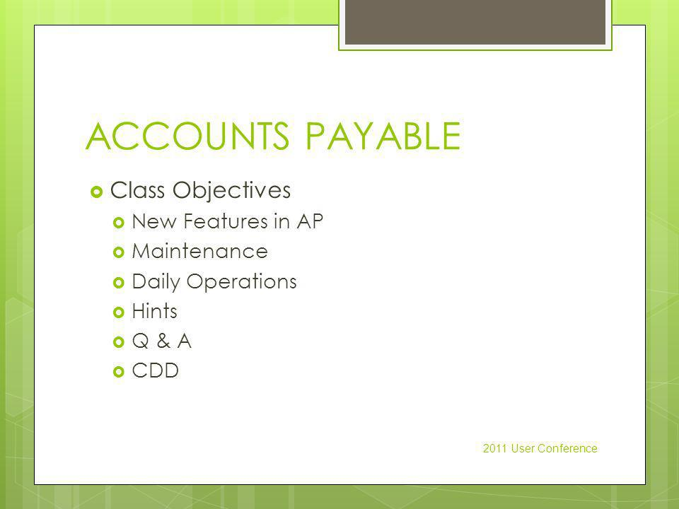 ACCOUNTS PAYABLE Class Objectives New Features in AP Maintenance Daily Operations Hints Q & A CDD 2011 User Conference