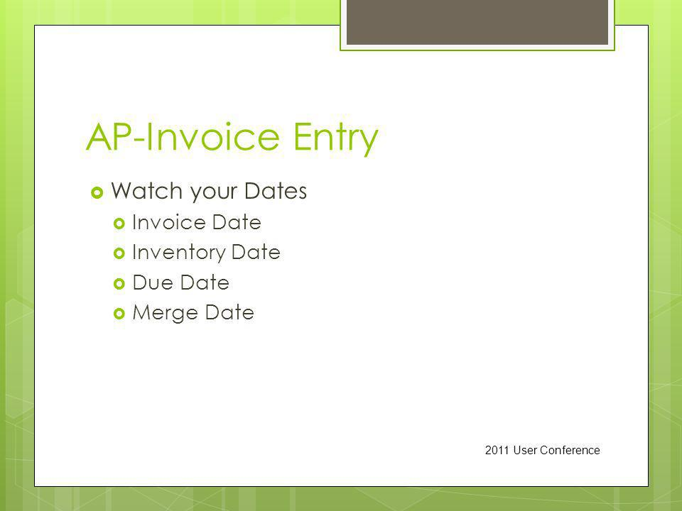 AP-Invoice Entry Watch your Dates Invoice Date Inventory Date Due Date Merge Date 2011 User Conference
