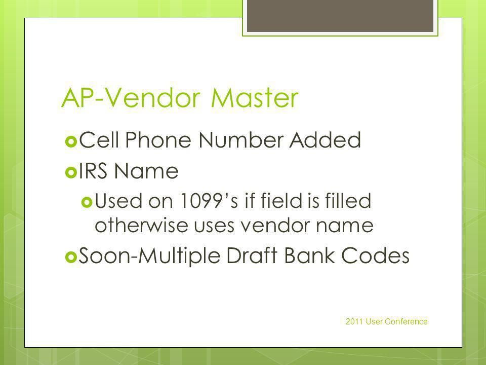 AP-Vendor Master Cell Phone Number Added IRS Name Used on 1099s if field is filled otherwise uses vendor name Soon-Multiple Draft Bank Codes 2011 User Conference