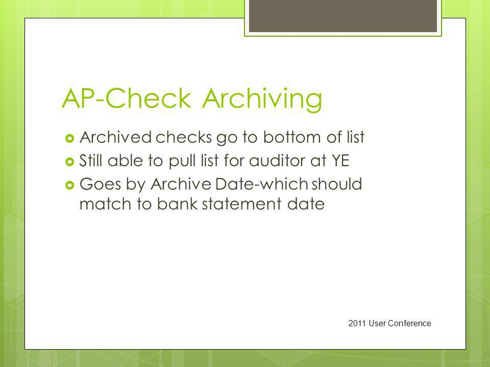 AP-Check Archiving Archived checks go to bottom of list Still able to pull list for auditor at YE Goes by Archive Date-which should match to bank statement date 2011 User Conference