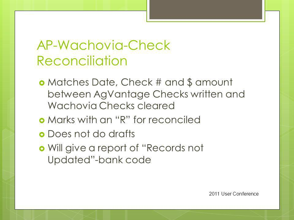 AP-Wachovia-Check Reconciliation Matches Date, Check # and $ amount between AgVantage Checks written and Wachovia Checks cleared Marks with an R for reconciled Does not do drafts Will give a report of Records not Updated-bank code 2011 User Conference