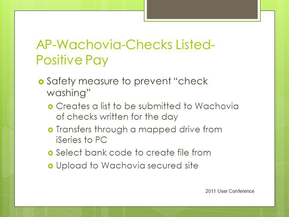 AP-Wachovia-Checks Listed- Positive Pay Safety measure to prevent check washing Creates a list to be submitted to Wachovia of checks written for the day Transfers through a mapped drive from iSeries to PC Select bank code to create file from Upload to Wachovia secured site 2011 User Conference