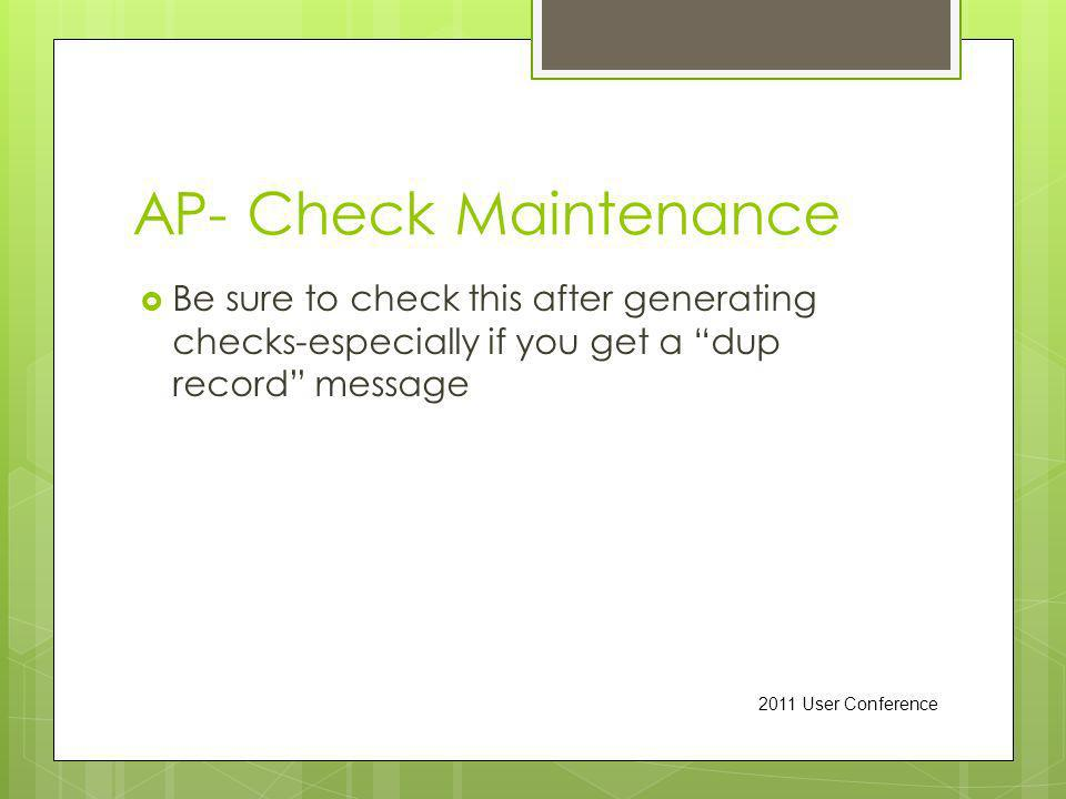 AP- Check Maintenance Be sure to check this after generating checks-especially if you get a dup record message 2011 User Conference
