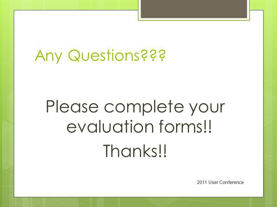 Any Questions Please complete your evaluation forms!! Thanks!! 2011 User Conference