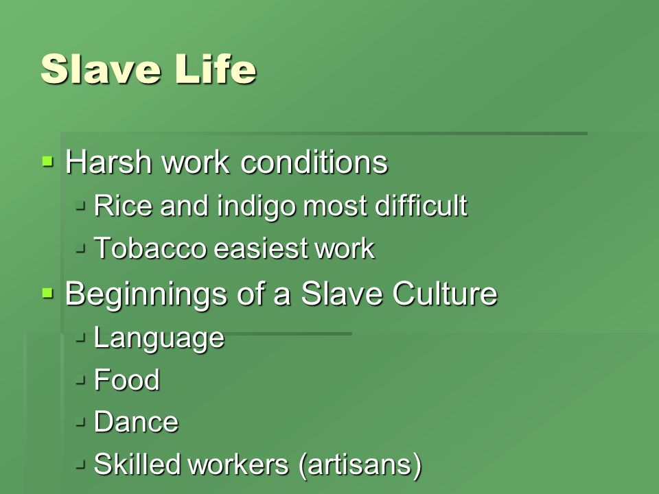 Slave Life Harsh work conditions Harsh work conditions Rice and indigo most difficult Rice and indigo most difficult Tobacco easiest work Tobacco easiest work Beginnings of a Slave Culture Beginnings of a Slave Culture Language Language Food Food Dance Dance Skilled workers (artisans) Skilled workers (artisans)