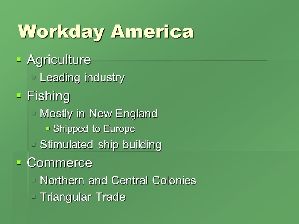 Workday America Agriculture Agriculture Leading industry Leading industry Fishing Fishing Mostly in New England Mostly in New England Shipped to Europe Shipped to Europe Stimulated ship building Stimulated ship building Commerce Commerce Northern and Central Colonies Northern and Central Colonies Triangular Trade Triangular Trade