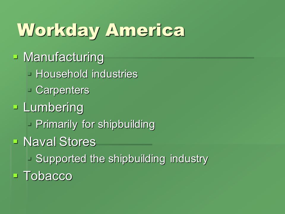 Workday America Manufacturing Manufacturing Household industries Household industries Carpenters Carpenters Lumbering Lumbering Primarily for shipbuilding Primarily for shipbuilding Naval Stores Naval Stores Supported the shipbuilding industry Supported the shipbuilding industry Tobacco Tobacco