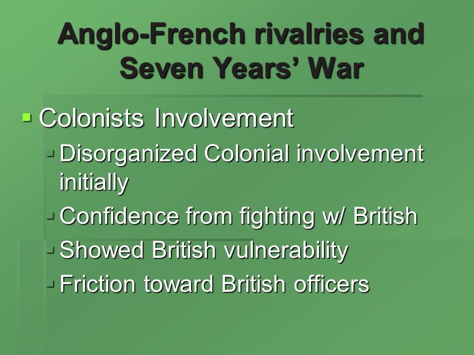 Anglo-French rivalries and Seven Years War Colonists Involvement Colonists Involvement Disorganized Colonial involvement initially Disorganized Colonial involvement initially Confidence from fighting w/ British Confidence from fighting w/ British Showed British vulnerability Showed British vulnerability Friction toward British officers Friction toward British officers