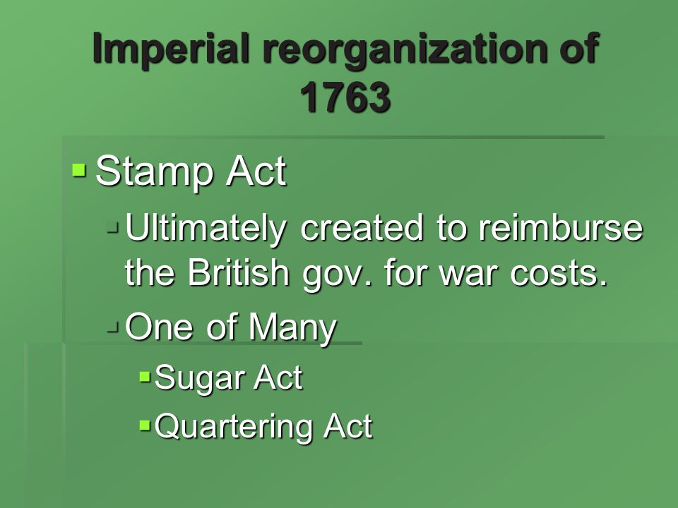 Imperial reorganization of 1763 Stamp Act Stamp Act Ultimately created to reimburse the British gov.