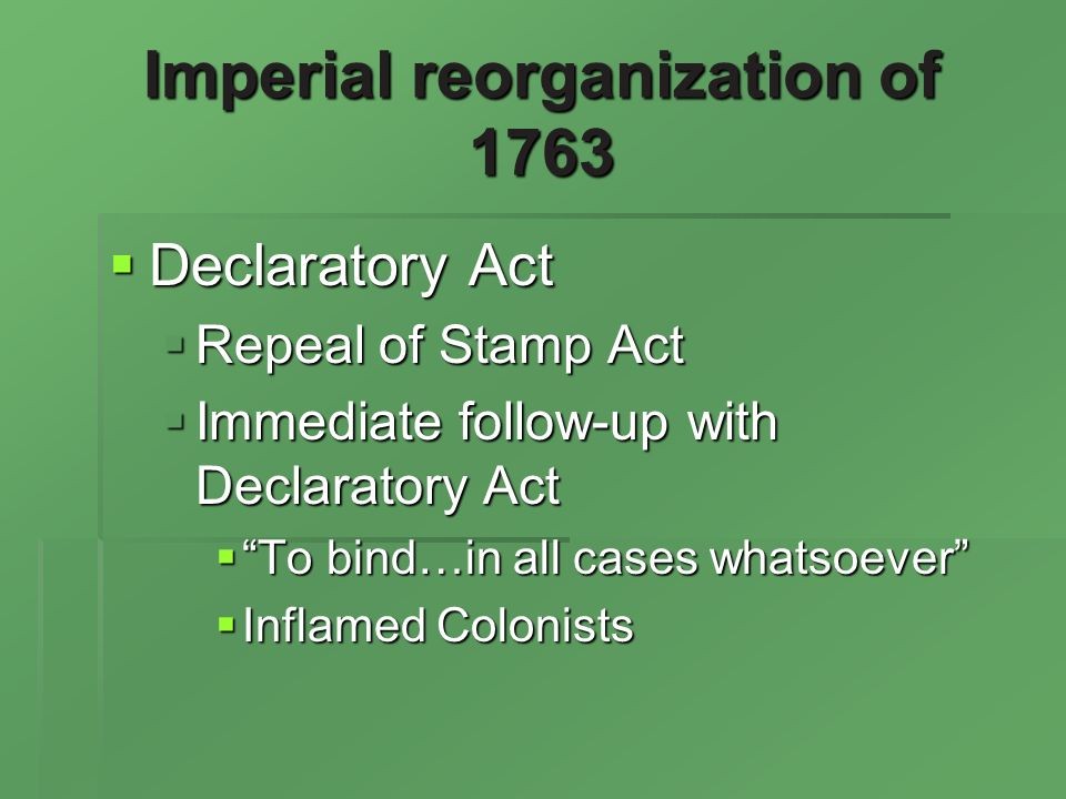 Imperial reorganization of 1763 Declaratory Act Declaratory Act Repeal of Stamp Act Repeal of Stamp Act Immediate follow-up with Declaratory Act Immediate follow-up with Declaratory Act To bind…in all cases whatsoever To bind…in all cases whatsoever Inflamed Colonists Inflamed Colonists
