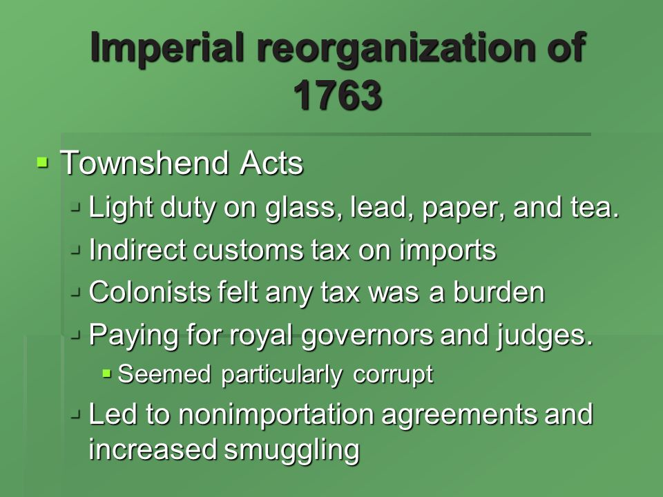 Imperial reorganization of 1763 Townshend Acts Townshend Acts Light duty on glass, lead, paper, and tea.