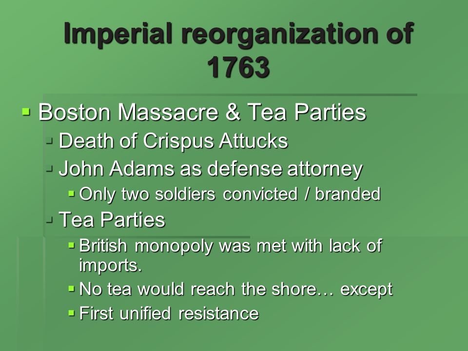 Imperial reorganization of 1763 Boston Massacre & Tea Parties Boston Massacre & Tea Parties Death of Crispus Attucks Death of Crispus Attucks John Adams as defense attorney John Adams as defense attorney Only two soldiers convicted / branded Only two soldiers convicted / branded Tea Parties Tea Parties British monopoly was met with lack of imports.