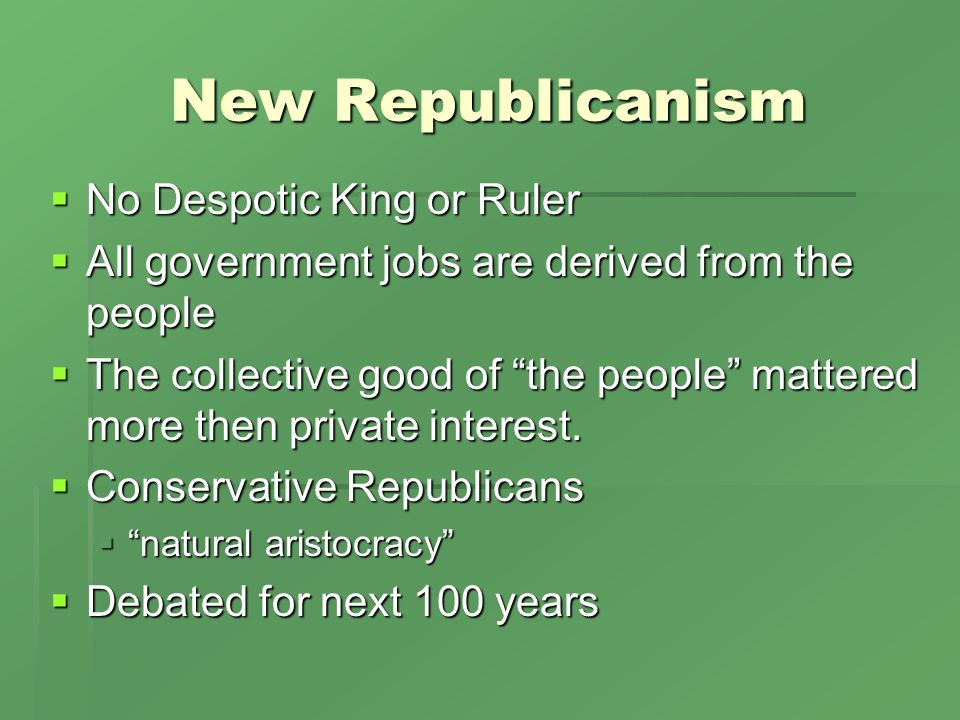 New Republicanism No Despotic King or Ruler No Despotic King or Ruler All government jobs are derived from the people All government jobs are derived from the people The collective good of the people mattered more then private interest.