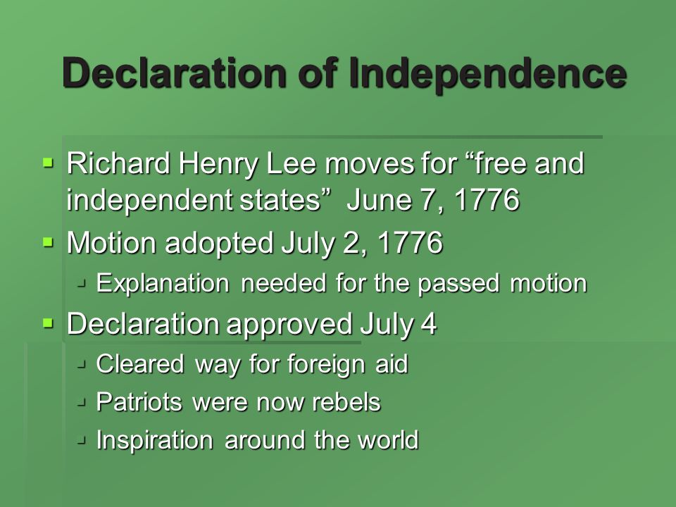 Declaration of Independence Richard Henry Lee moves for free and independent states June 7, 1776 Richard Henry Lee moves for free and independent states June 7, 1776 Motion adopted July 2, 1776 Motion adopted July 2, 1776 Explanation needed for the passed motion Explanation needed for the passed motion Declaration approved July 4 Declaration approved July 4 Cleared way for foreign aid Cleared way for foreign aid Patriots were now rebels Patriots were now rebels Inspiration around the world Inspiration around the world