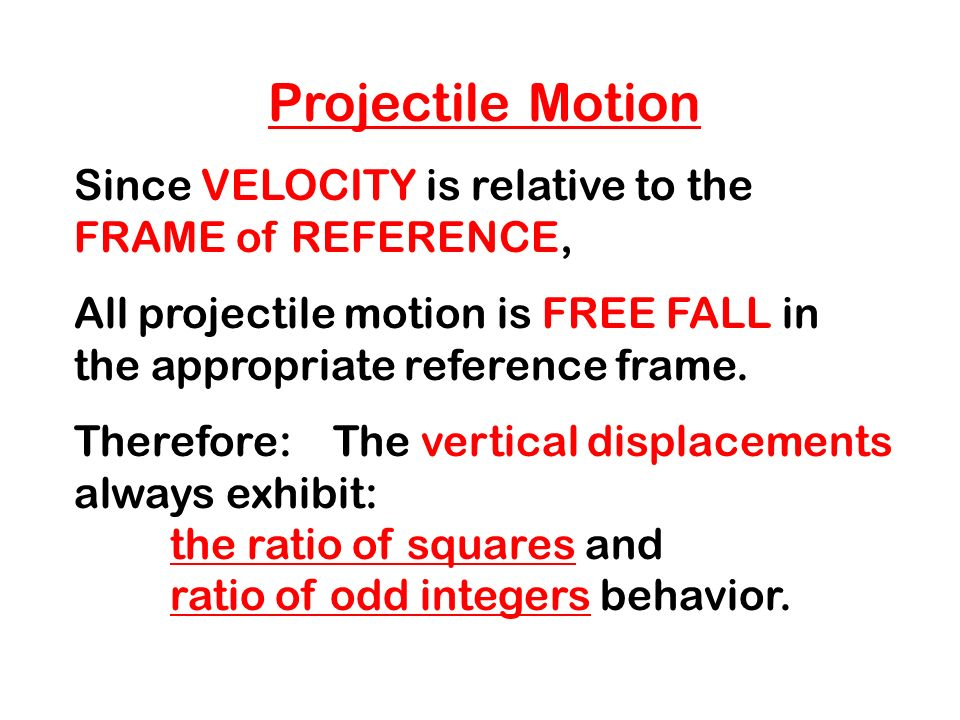 Projectile Motion Since VELOCITY is relative to the FRAME of REFERENCE, All projectile motion is FREE FALL in the appropriate reference frame.