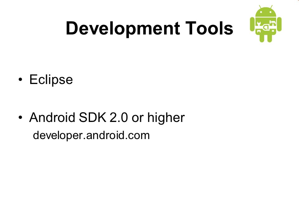 Development Tools Eclipse Android SDK 2.0 or higher developer.android.com